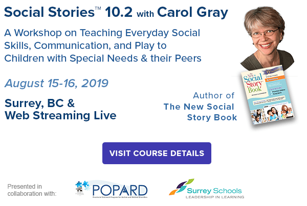 Social Stories™ 10.2 with Carol Gray 2019 Thursday & Friday, August 15 & 16, 2019 Carol Gray Founder and Innovator, Social Stories Satellite Schools and Services, and Carol's Club Surrey Schools Resource and Education Centre (REC), Surrey, BC & Webstreaming!