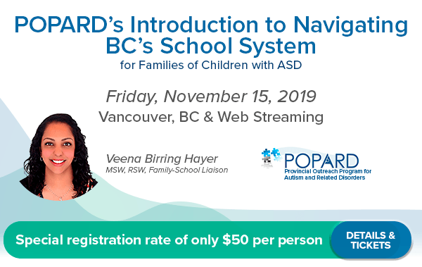 POPARD's Introduction to Navigating BC's School System – for Families with Children with ASD Watch in-person or via live web-streaming Friday, November 15th, 2019 Veena Birring Hayer, MSW, RSW, Family-School Liaison Provincial Outreach Program for Autism and Related Disorders (POPARD) SFU Harbour Centre, Vancouver, BC
